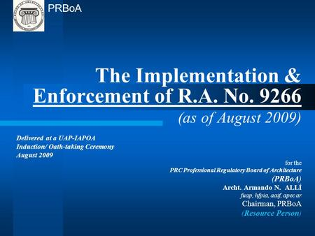 The Implementation & Enforcement of R.A. No. 9266 (as of August 2009) Delivered at a UAP-IAPOA Induction/ Oath-taking Ceremony August 2009 for the PRC.
