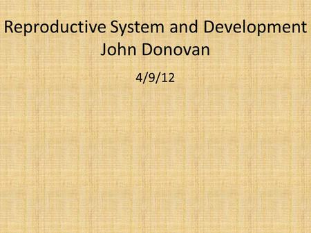 Reproductive System and Development John Donovan 4/9/12.
