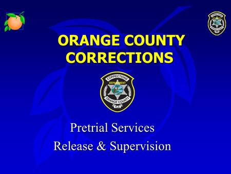 ORANGE COUNTY CORRECTIONS ORANGE COUNTY CORRECTIONS Pretrial Services Pretrial Services Release & Supervision Release & Supervision.