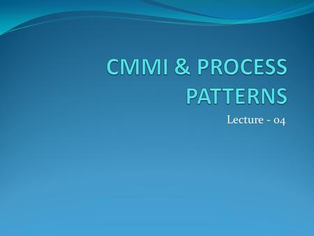 Lecture - 04. Topics covered CMMI- - Continuous model -Staged model PROCESS PATTERNS- -Generic Process pattern elements.