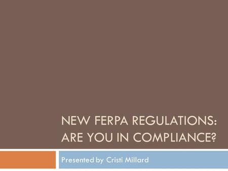 NEW FERPA REGULATIONS: ARE YOU IN COMPLIANCE? Presented by Cristi Millard.