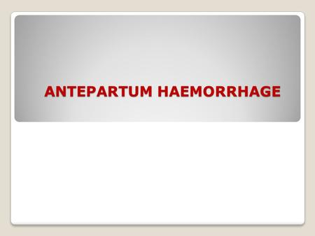 ANTEPARTUM HAEMORRHAGE. Definition: Bleeding from the genital tract after 22 weeks of pregnancy or during the 1 st stage of labor.