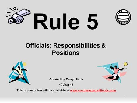 1 Rule 5 Officials: Responsibilities & Positions Created by Darryl Buck 10 Aug 13 This presentation will be available at www.southeasternofficials.comwww.southeasternofficials.com.