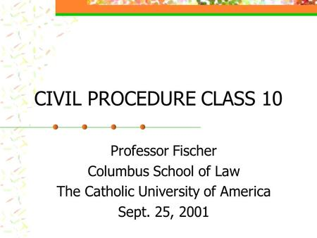 CIVIL PROCEDURE CLASS 10 Professor Fischer Columbus School of Law The Catholic University of America Sept. 25, 2001.