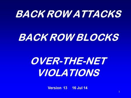 1 BACK ROW ATTACKS BACK ROW BLOCKS OVER-THE-NET VIOLATIONS Version 13 16 Jul 14.
