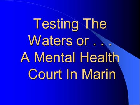 Testing The Waters or... A Mental Health Court In Marin.