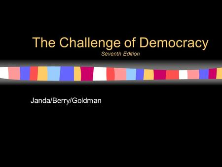 1 The Challenge of Democracy Seventh Edition Janda/Berry/Goldman.