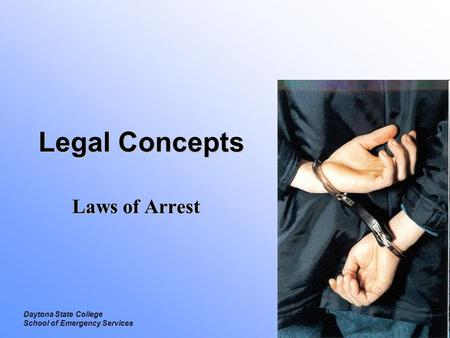 Legal Laws of Arrest Daytona State College School of Emergency Services Legal Concepts Laws of Arrest.