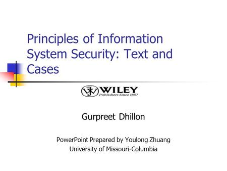 Principles of Information System Security: Text and Cases Gurpreet Dhillon PowerPoint Prepared by Youlong Zhuang University of Missouri-Columbia.