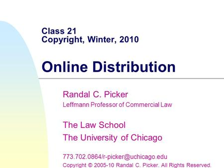Class 21 Copyright, Winter, 2010 Online Distribution Randal C. Picker Leffmann Professor of Commercial Law The Law School The University of Chicago