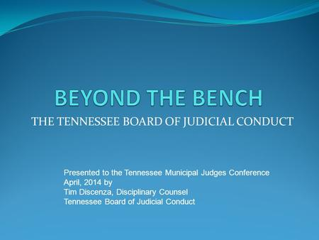THE TENNESSEE BOARD OF JUDICIAL CONDUCT Presented to the Tennessee Municipal Judges Conference April, 2014 by Tim Discenza, Disciplinary Counsel Tennessee.