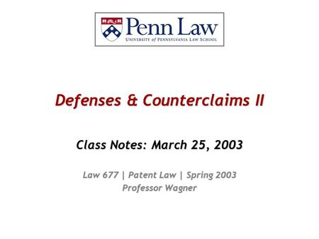 Defenses & Counterclaims II Class Notes: March 25, 2003 Law 677 | Patent Law | Spring 2003 Professor Wagner.