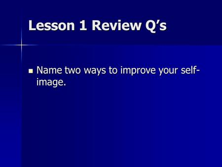 Lesson 1 Review Q's Name two ways to improve your self- image. Name two ways to improve your self- image.