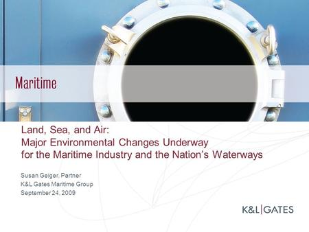 Land, Sea, and Air: Major Environmental Changes Underway for the Maritime Industry and the Nation's Waterways Susan Geiger, Partner K&L Gates Maritime.