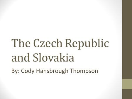 The Czech Republic and Slovakia By: Cody Hansbrough Thompson.
