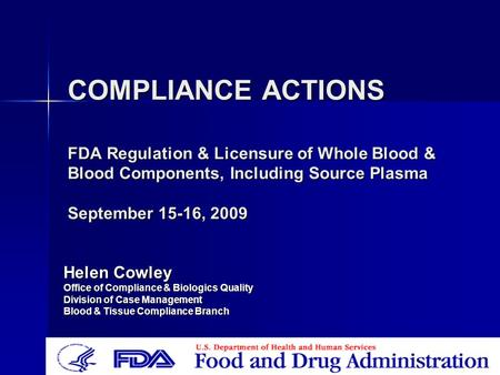 COMPLIANCE ACTIONS FDA Regulation & Licensure of Whole Blood & Blood Components, Including Source Plasma September 15-16, 2009 Helen Cowley Office of Compliance.