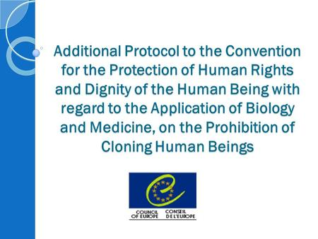 Additional Protocol to the Convention for the Protection of Human Rights and Dignity of the Human Being with regard to the Application of Biology and Medicine,