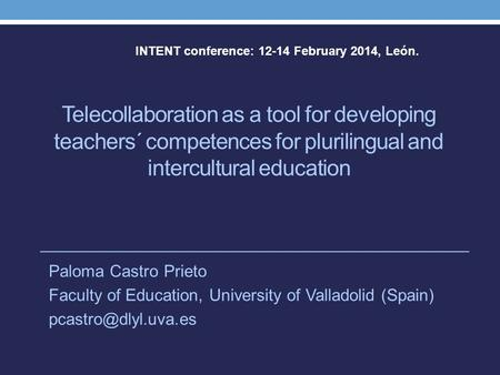 Telecollaboration as a tool for developing teachers´ competences for plurilingual and intercultural education Paloma Castro Prieto Faculty of Education,