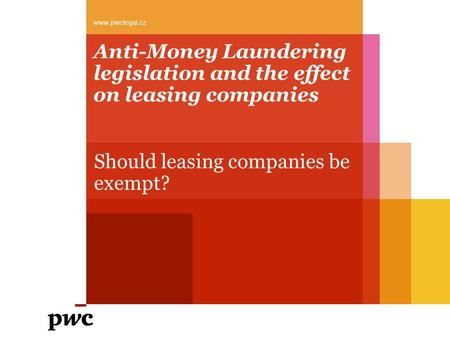 Anti-Money Laundering legislation and the effect on leasing companies Should leasing companies be exempt? www.pwclegal.cz.