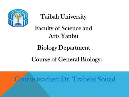 Taibah University Faculty of Science and Arts Yanbu Biology Department Course of General Biology: Course teacher: Dr. Trabelsi Souad.