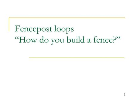 "1 Fencepost loops ""How do you build a fence?"". 2 The fencepost problem Problem: Write a class named PrintNumbers that reads in an integer called max and."