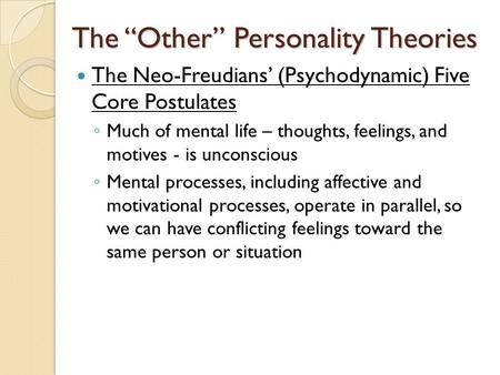 "The ""Other"" Personality Theories The Neo-Freudians' (Psychodynamic) Five Core Postulates ◦ Much of mental life – thoughts, feelings, and motives - is unconscious."