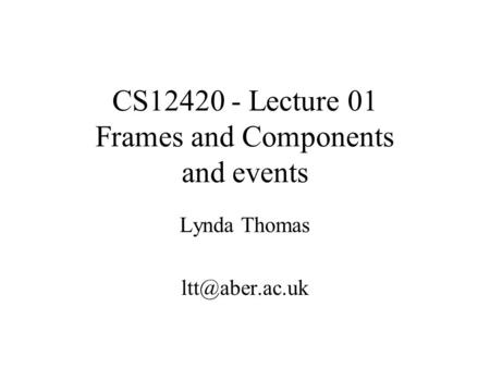 CS12420 - Lecture 01 Frames and Components and events Lynda Thomas