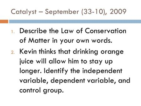 Catalyst – September (33-10), 2009 1. Describe the Law of Conservation of Matter in your own words. 2. Kevin thinks that drinking orange juice will allow.