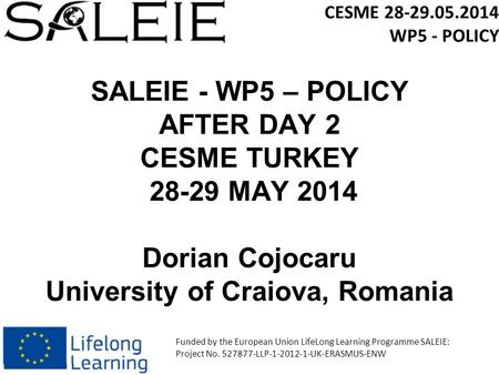 SALEIE - WP5 – POLICY AFTER DAY 2 CESME TURKEY 28-29 MAY 2014 Dorian Cojocaru University of Craiova, Romania CESME 28-29.05.2014 WP5 - POLICY Funded by.