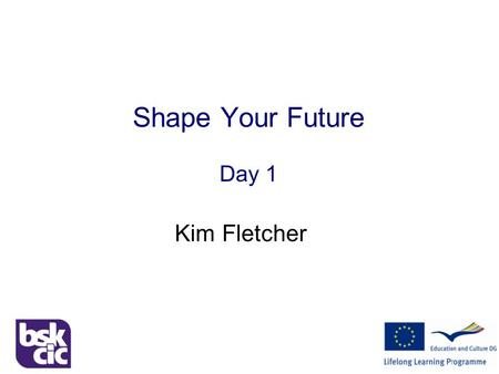 Shape Your Future Day 1 Kim Fletcher. Shape Your Future Welcome! Two separate workshops Stage One  Exploration & Self Discovery Stage Two  Enterprising.