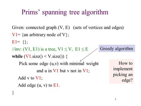 Prims' spanning tree algorithm Given: connected graph (V, E) (sets of vertices and edges) V1= {an arbitrary node of V}; E1= {}; //inv: (V1, E1) is a tree,