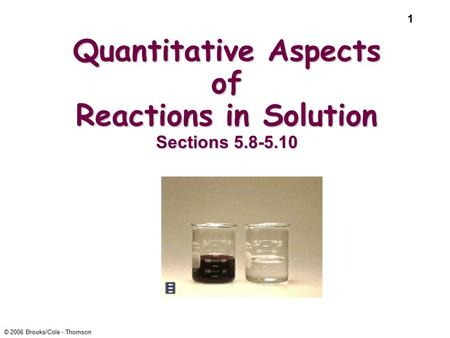 1 © 2006 Brooks/Cole - Thomson Quantitative Aspects of Reactions in Solution Sections 5.8-5.10.