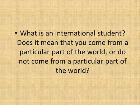 What is an international student? Does it mean that you come from a particular part of the world, or do not come from a particular part of the world?