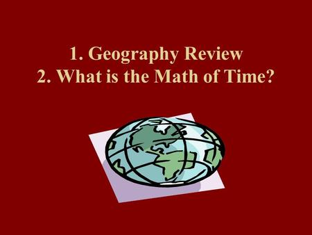 1. Geography Review 2. What is the Math of Time?.