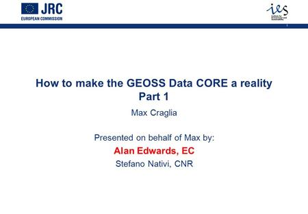1 How to make the GEOSS Data CORE a reality Part 1 Max Craglia Presented on behalf of Max by: Alan Edwards, EC Stefano Nativi, CNR.