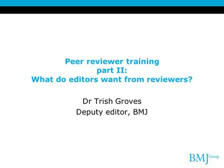 Peer reviewer training part II: What do editors want from reviewers? Dr Trish Groves Deputy editor, BMJ.