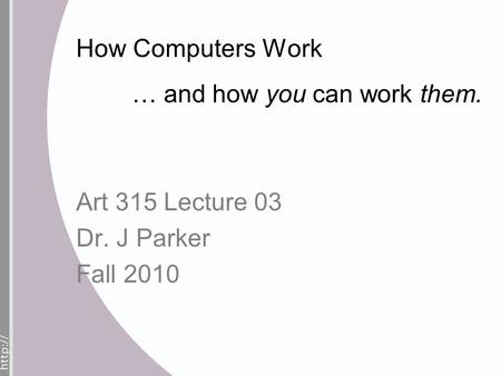 How Computers Work … and how you can work them. Art 315 Lecture 03 Dr. J Parker Fall 2010.