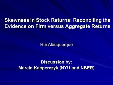 Skewness in Stock Returns: Reconciling the Evidence on Firm versus Aggregate Returns Rui Albuquerque Discussion by: Marcin Kacperczyk (NYU and NBER)