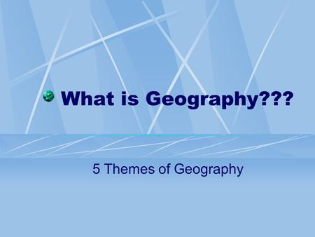 What is Geography??? 5 Themes of Geography. What is Geography? Geography = the study of people, places and the environment Geography comes from 2 Greek.