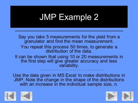 JMP Example 2 Say you take 5 measurements for the yield from a granulator and find the mean measurement. You repeat this process 50 times, to generate.