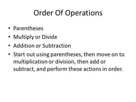 Order Of Operations Parentheses Multiply or Divide Addition or Subtraction Start out using parentheses, then move on to multiplication or division, then.