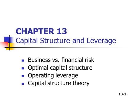 13-1 CHAPTER 13 Capital Structure and Leverage Business vs. financial risk Optimal capital structure Operating leverage Capital structure theory.