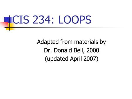 CIS 234: LOOPS Adapted from materials by Dr. Donald Bell, 2000 (updated April 2007)