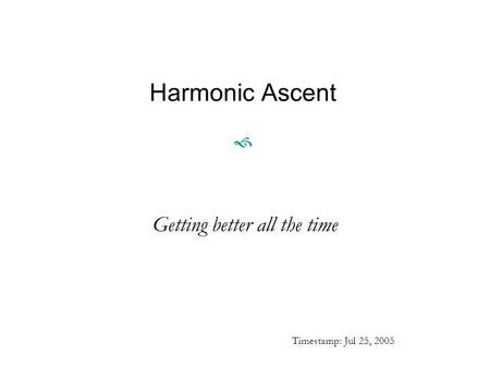 Harmonic Ascent  Getting better all the time Timestamp: Jul 25, 2005.