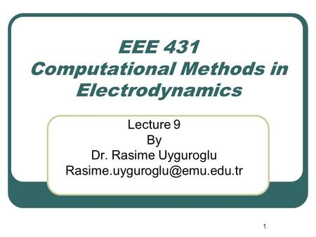 1 EEE 431 Computational Methods in Electrodynamics Lecture 9 By Dr. Rasime Uyguroglu