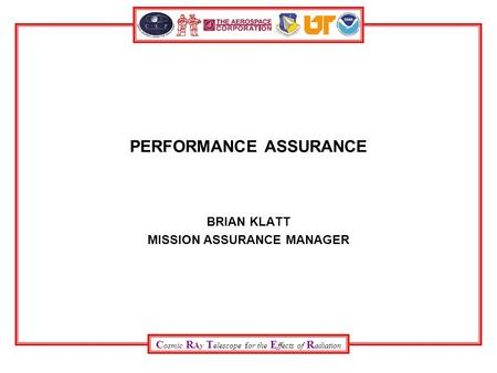 C osmic R Ay T elescope for the E ffects of R adiation PERFORMANCE ASSURANCE BRIAN KLATT MISSION ASSURANCE MANAGER.