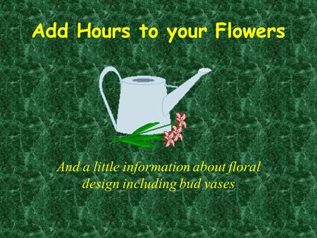 Add Hours to your Flowers And a little information about floral design including bud vases.