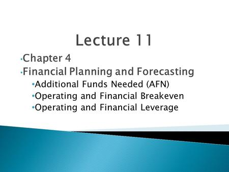 Chapter 4 Financial Planning and Forecasting Additional Funds Needed (AFN) Operating and Financial Breakeven Operating and Financial Leverage.