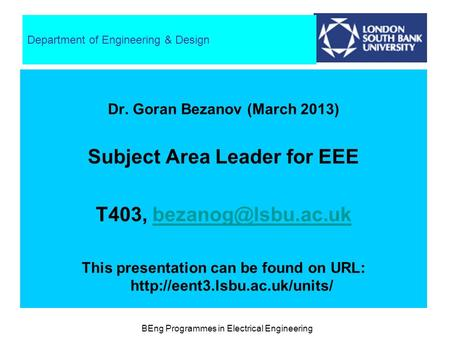 BEng Programmes in Electrical Engineering Department of Engineering & Design Dr. Goran Bezanov (March 2013) Subject Area Leader for EEE T403,