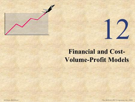 The McGraw-Hill Companies, Inc. 2006McGraw-Hill/Irwin 12 Financial and Cost- Volume-Profit Models.